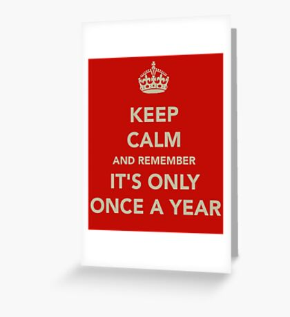 Keep Calm It's Only Once A Year Greeting Card