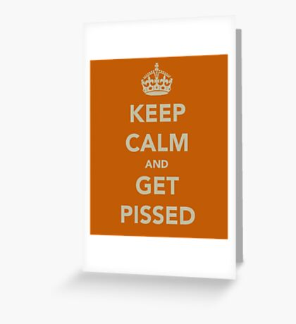 Keep Calm and Get Pissed Greeting Card