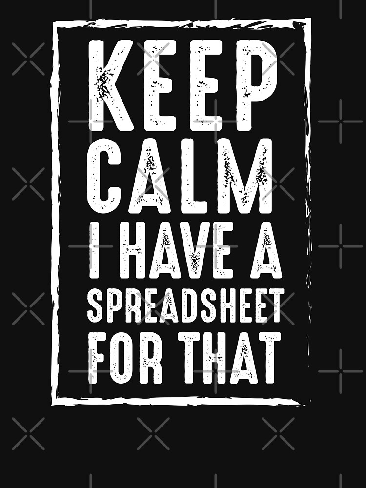 Keep Calm I Have A Spreadsheet For That by changemind