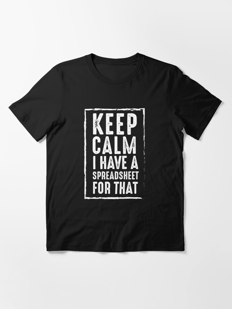 Alternate view of Keep Calm I Have A Spreadsheet For That Essential T-Shirt