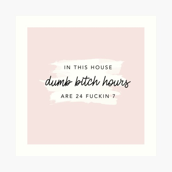 Original In this house, dumb bitch hours are 24 fuckin 7  Art Print