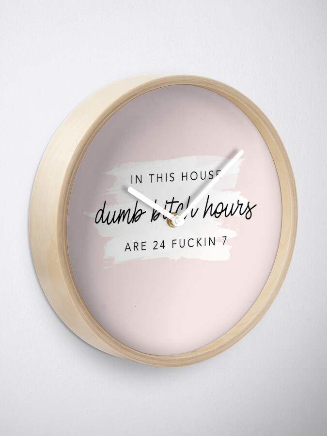Alternate view of Original In this house, dumb bitch hours are 24 fuckin 7  Clock
