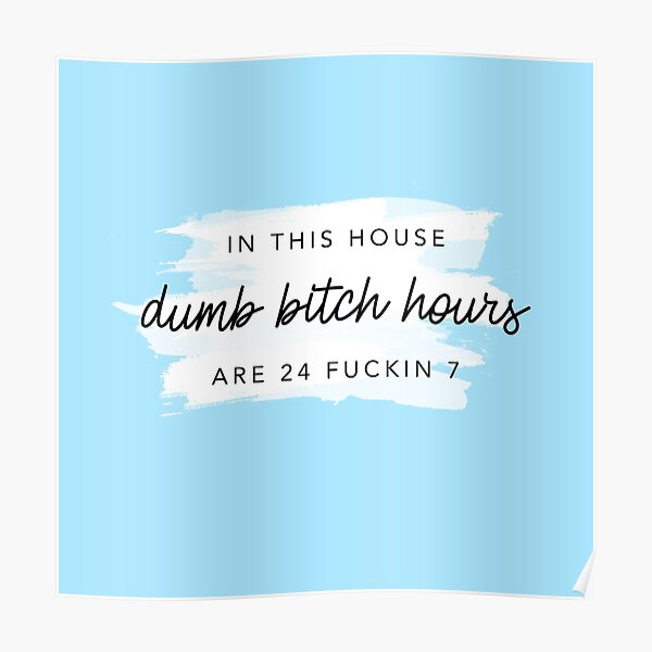 ORIGINAL In this house, dumb bitch hours are 24 fuckin 7  Poster