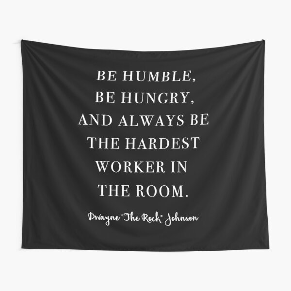 Be Humble, Be Hungry, and Always be the Hardest Worker In the Room. -Dwayne Johnson  Tapestry