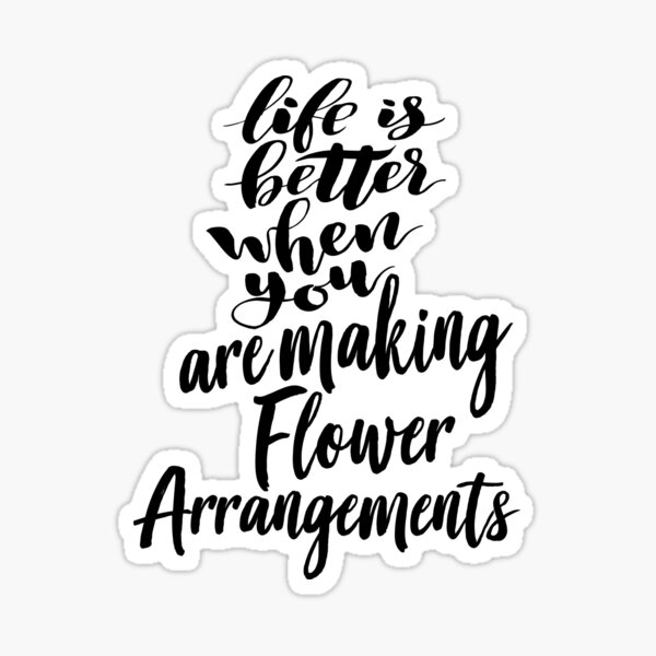 Life Is Better When You Are Making Flower Arrangements Sticker