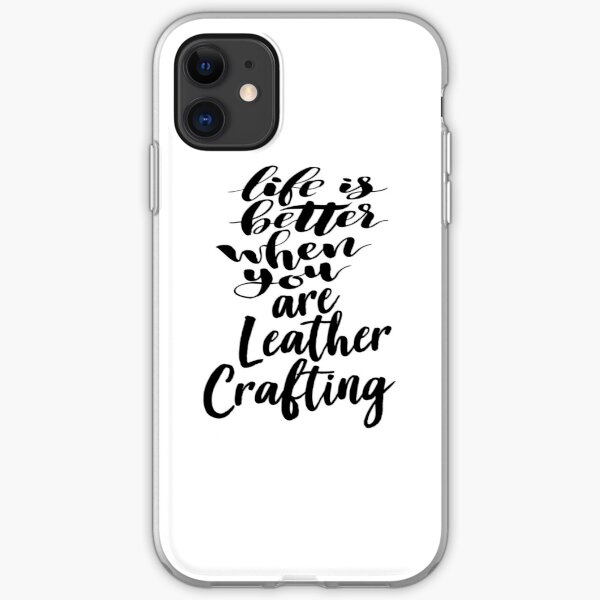 Life Is Better When You Are Leather Crafting iPhone Soft Case