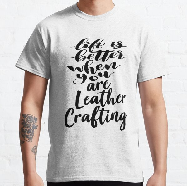 Life Is Better When You Are Leather Crafting Classic T-Shirt