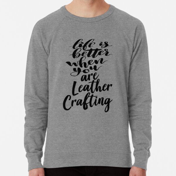 Life Is Better When You Are Leather Crafting Lightweight Sweatshirt