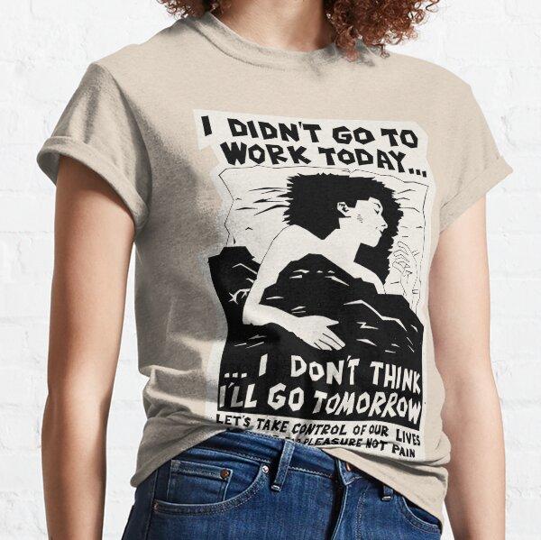 ! New ! 'I DIDN'T GO TO WORK TODAY... I DON'T THINK I'LL GO TOMORROW': The Original in Black on Bone White ! Classic T-Shirt