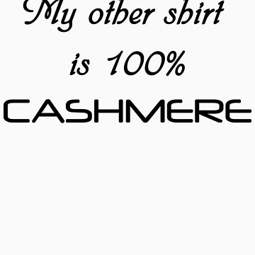 My Other Shirt is 100% Cashmere. by chowman29