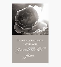 If Love Could Have Saved You Photographic Print