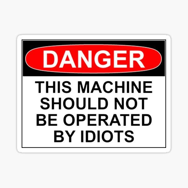 DANGER: THIS MACHINE SHOULD NOT BE OPERATED BY IDIOTS Sticker