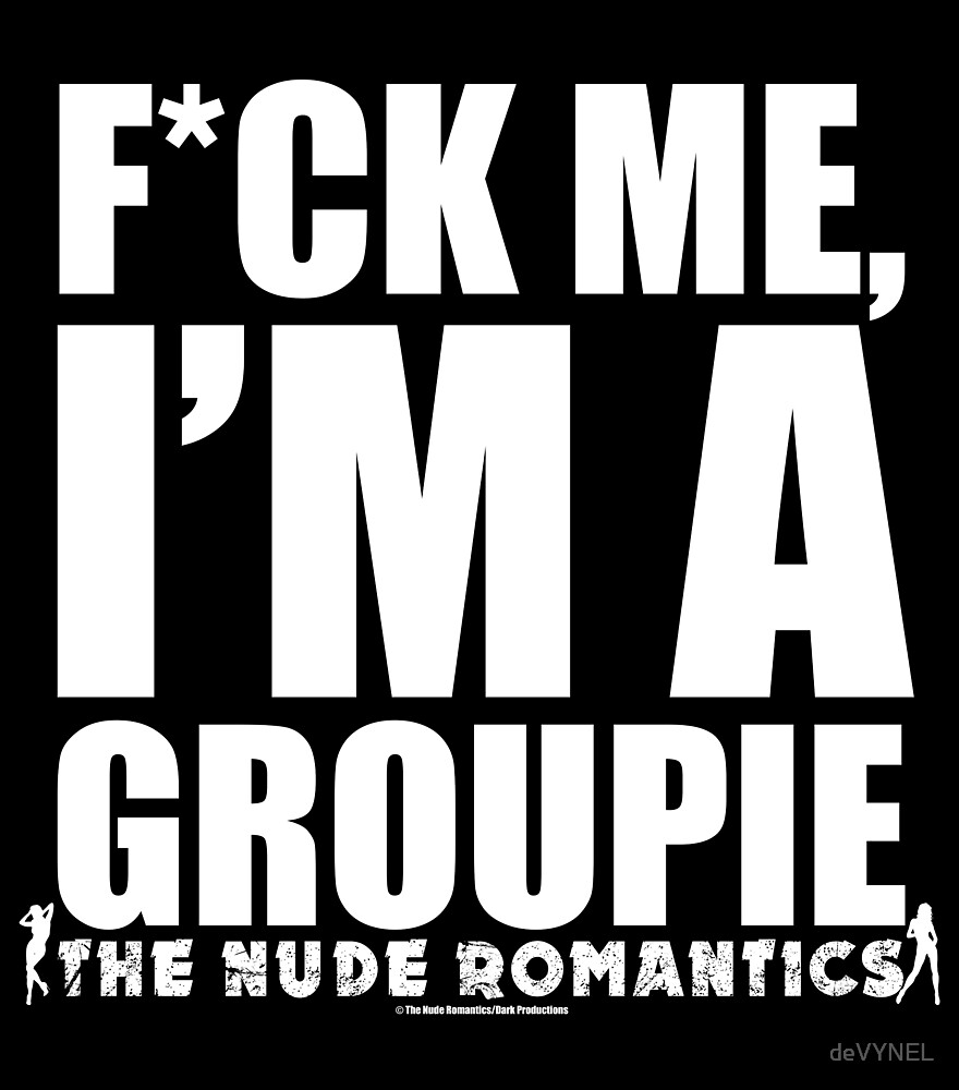 F*CK ME, I'M A GROUPIE - The Nude Romantics by deVYNEL