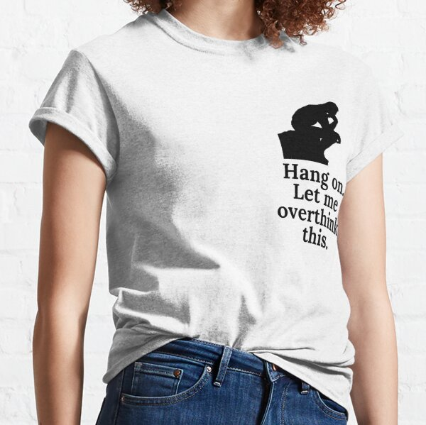 Hang on. Let me overthink this. Black Classic T-Shirt