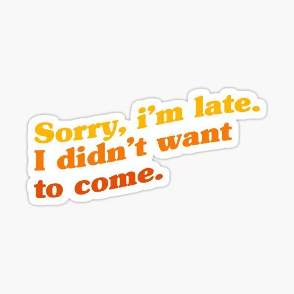 Sorry I'm late. I didn't want to come. Sticker