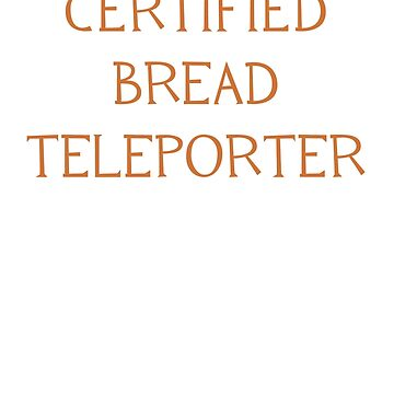 Certified Bread Teleporter by DetectiveBerry