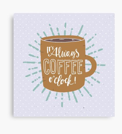 It's Always Coffee Time! Canvas Print