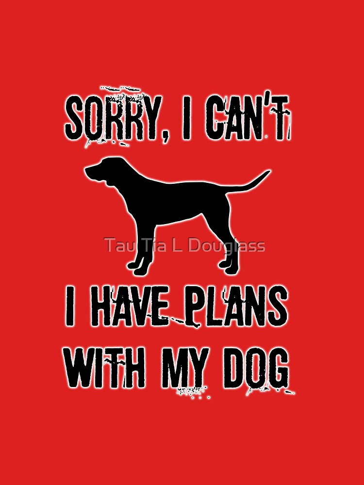 Sorry I Can't I have Plans With My Dog. by PurplePeacock