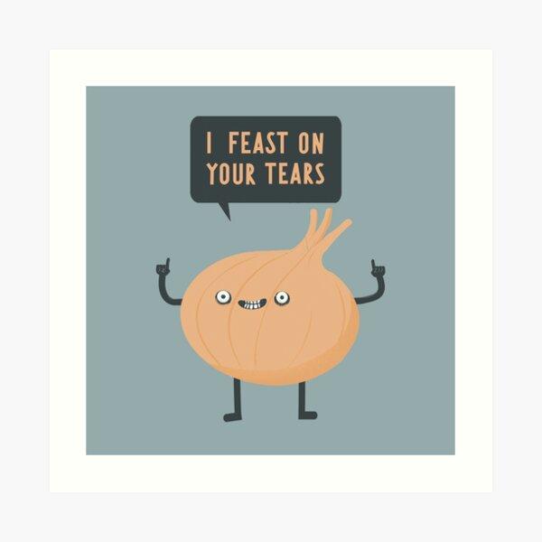 I feast on your tears! Art Print