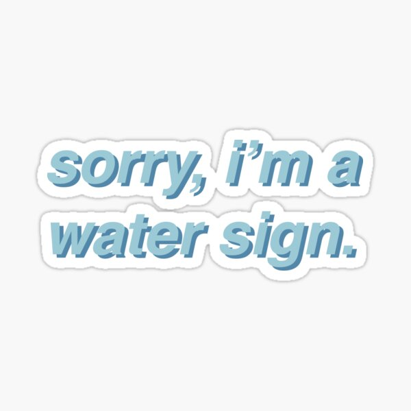 """""""Sorry, I'm A Water Sign"""" Sticker"""