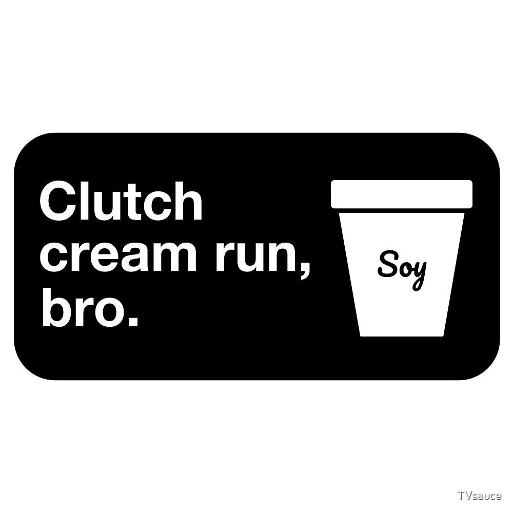 Clutch cream run, bro. by TVsauce