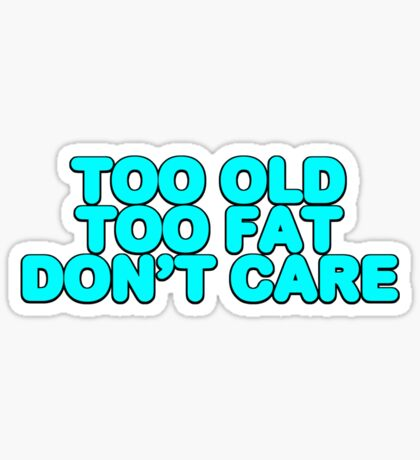 Too old too fat don't care Sticker