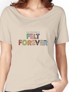 Felt Forever! Women's Relaxed Fit T-Shirt