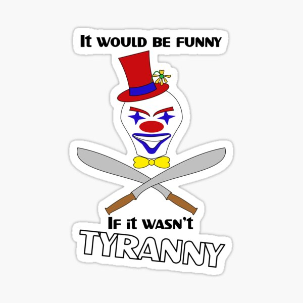 It Would Be Funny If It Wasn't Tyranny Sticker