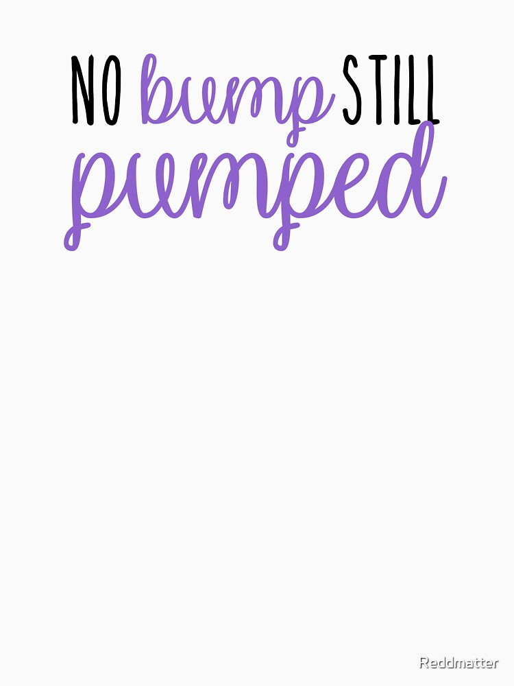 No Bump Still Pumped Adoption Shirt by Reddmatter