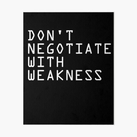 DON'T NEGOTIATE WITH WEAKNESS Art Board Print