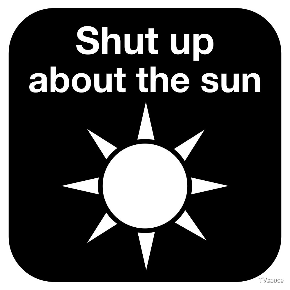Shut up about the sun by TVsauce