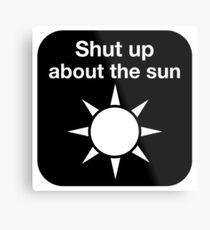 Shut up about the sun Metal Print