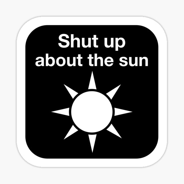 Shut up about the sun Glossy Sticker