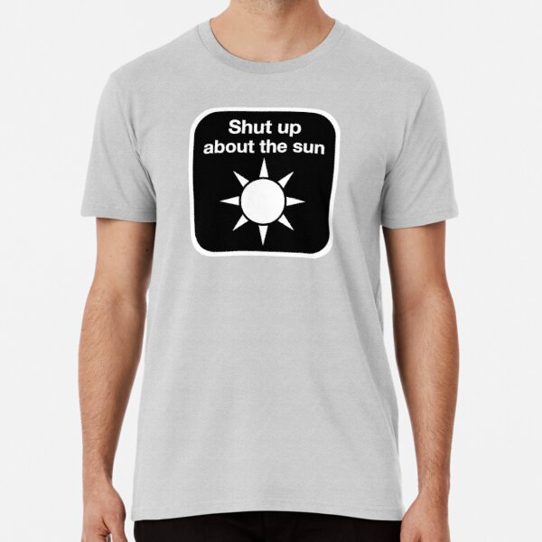 Shut up about the sun Premium T-Shirt