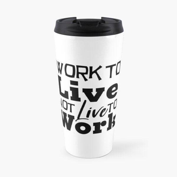 Work to Live, Not Live to Work Office Shirt  Travel Mug