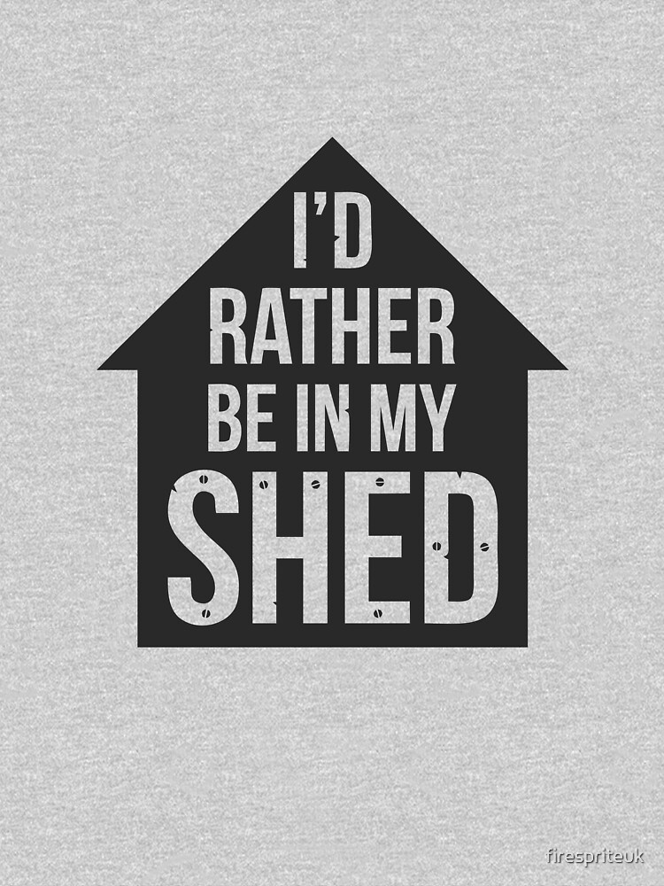 I'd rather be in my shed by firespriteuk