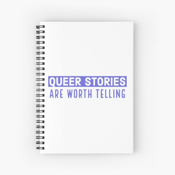 Queer stories are worth telling Spiral Notebook