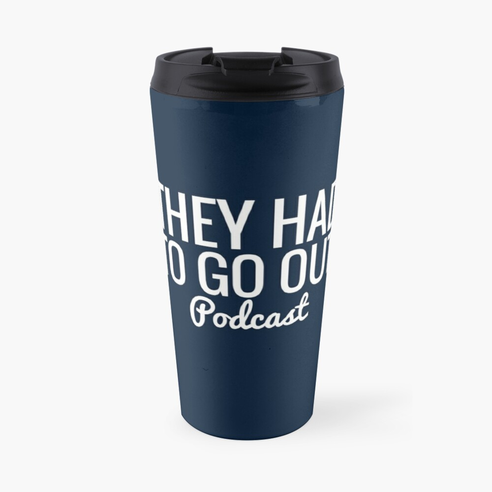 They Had To Go Out Podcast Travel Mug