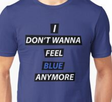 I dont wanna feel blue anymore Unisex T-Shirt