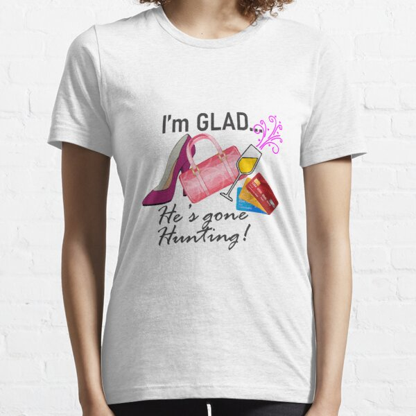 I'm GLAD... He's Gone Hunting! Essential T-Shirt