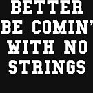 Better Be Comin With No Strings - White Text by thehiphopshop