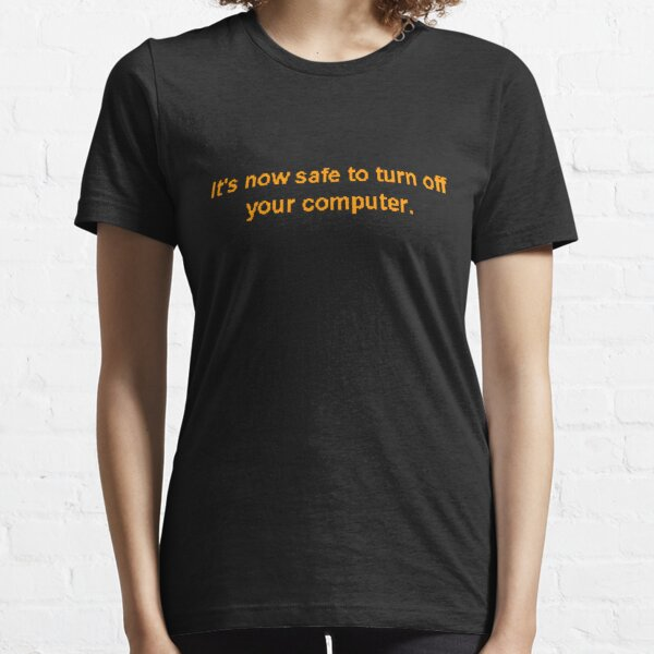 It's now safe to turn off your computer. Essential T-Shirt