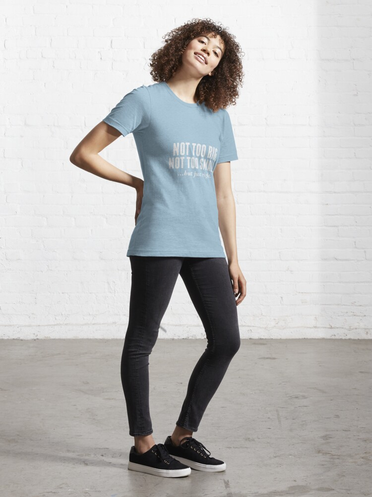 Alternate view of NOT TOO BIG, NOT TOO SMALL, BUT JUST RIGHT (RIGHT SIZE) Essential T-Shirt