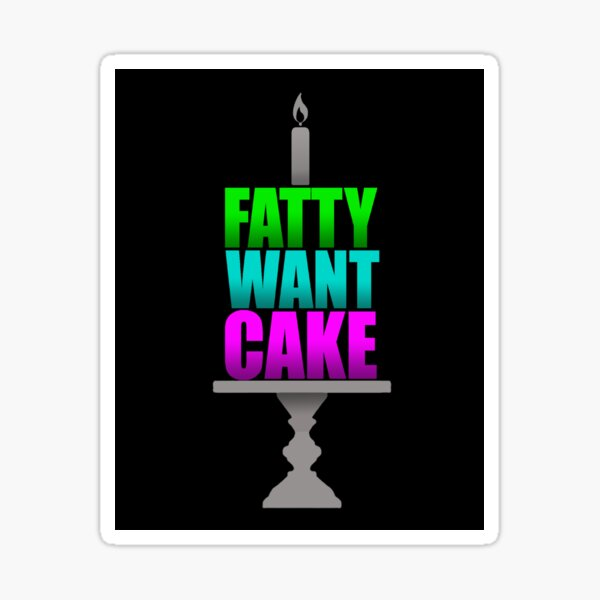 FATTY WANT CAKE Sticker