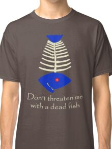 Don't threaten me with a dead fish Classic T-Shirt
