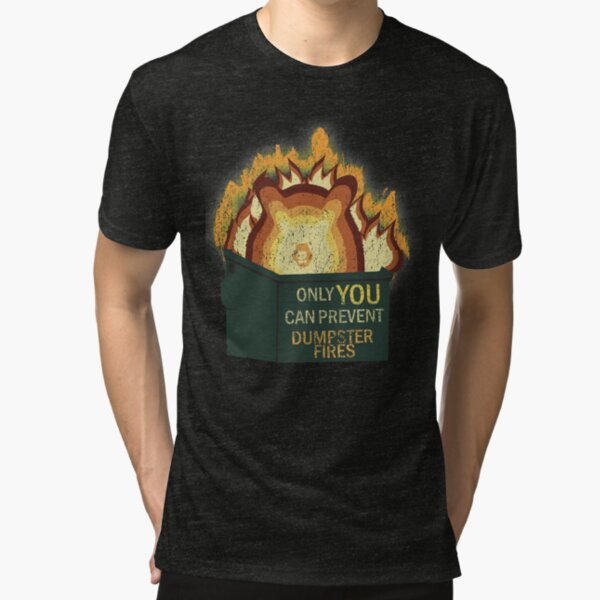 Only YOU Can Prevent Dumpster Fires Tri-blend T-Shirt