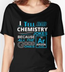 I TELL BAD CHEMISTRY JOKES BECAUSE ALL THE GOOD ONES Women's Relaxed Fit T-Shirt