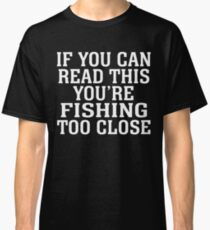 IF YOU CAN READ THIS YOU'RE FISHING TOO CLOSE Classic T-Shirt