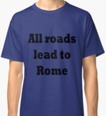 All roads lead to Rome Classic T-Shirt