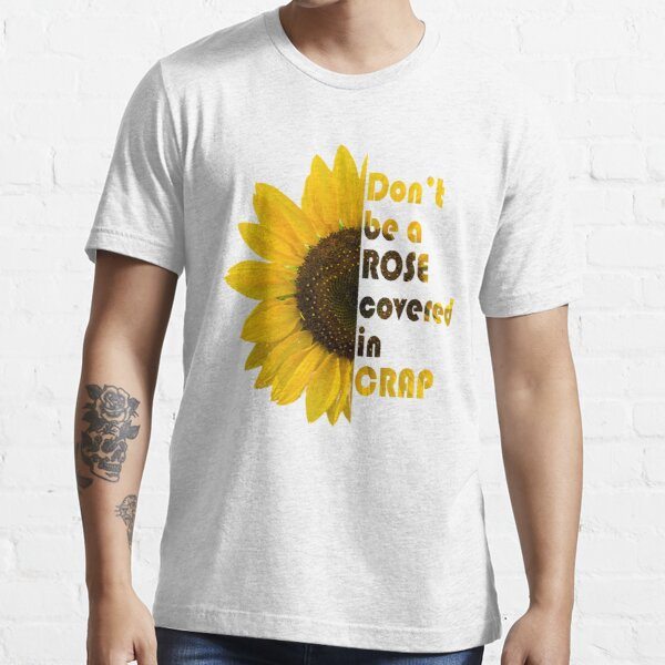 Don't be a Rose Covered in Crap (half sunflower) Essential T-Shirt